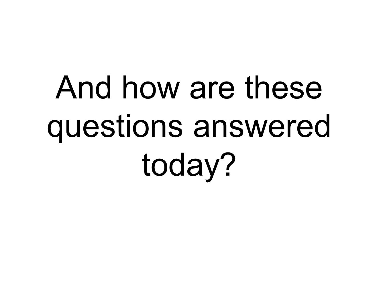 And how are these questions answered today