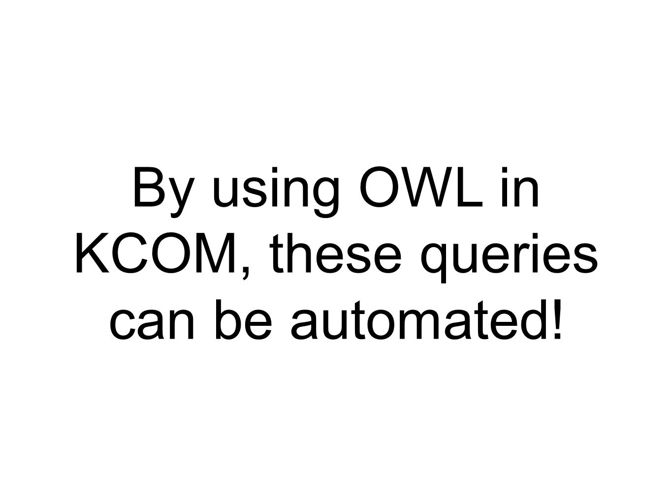 By using OWL in KCOM, these queries can be automated!