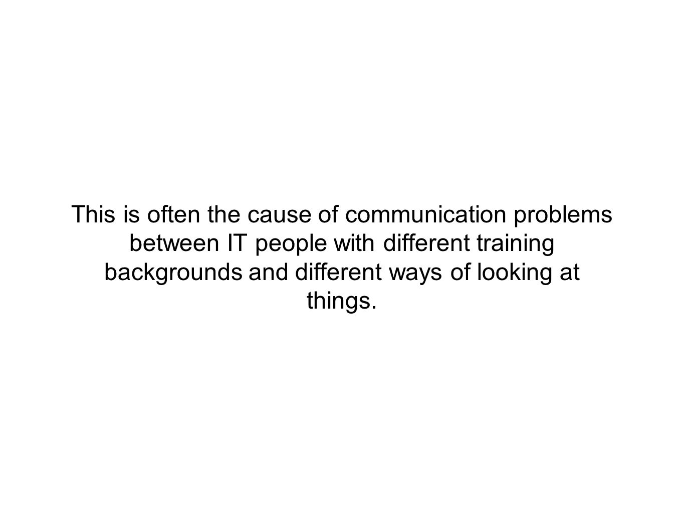 This is often the cause of communication problems between IT people with different training backgrounds and different ways of looking at things.