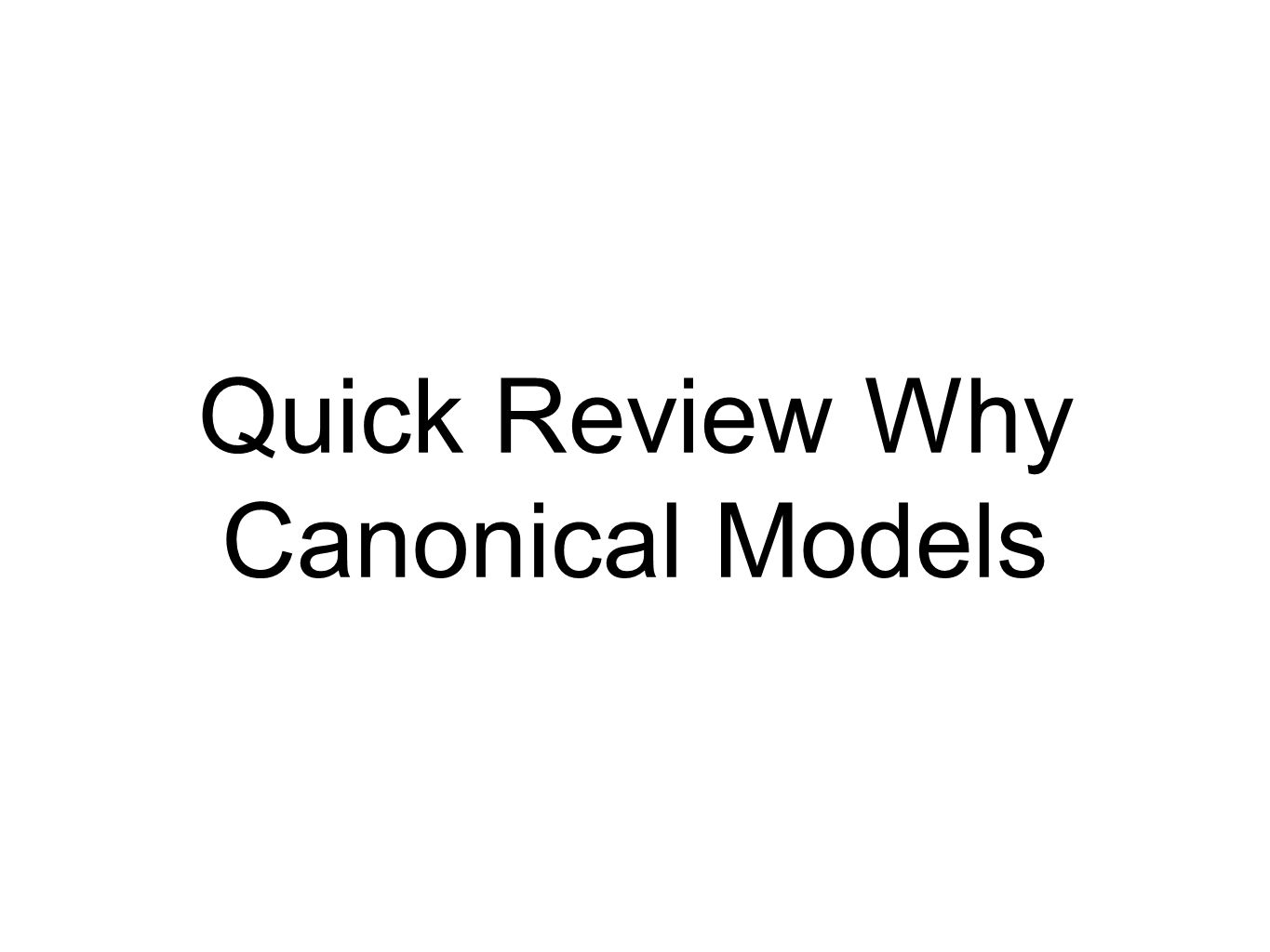 Quick Review Why Canonical Models