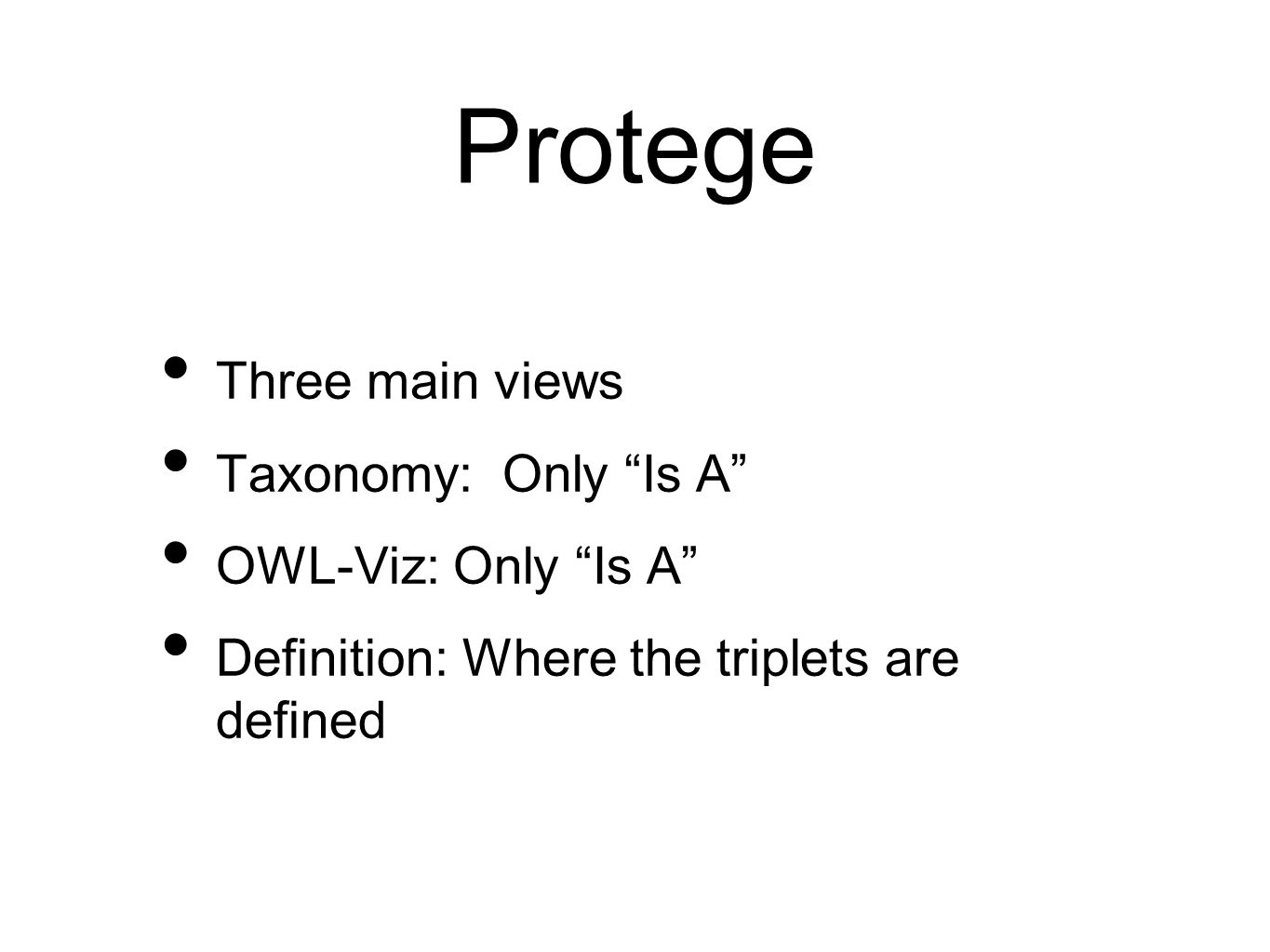 Protege Three main views Taxonomy: Only Is A OWL-Viz: Only Is A