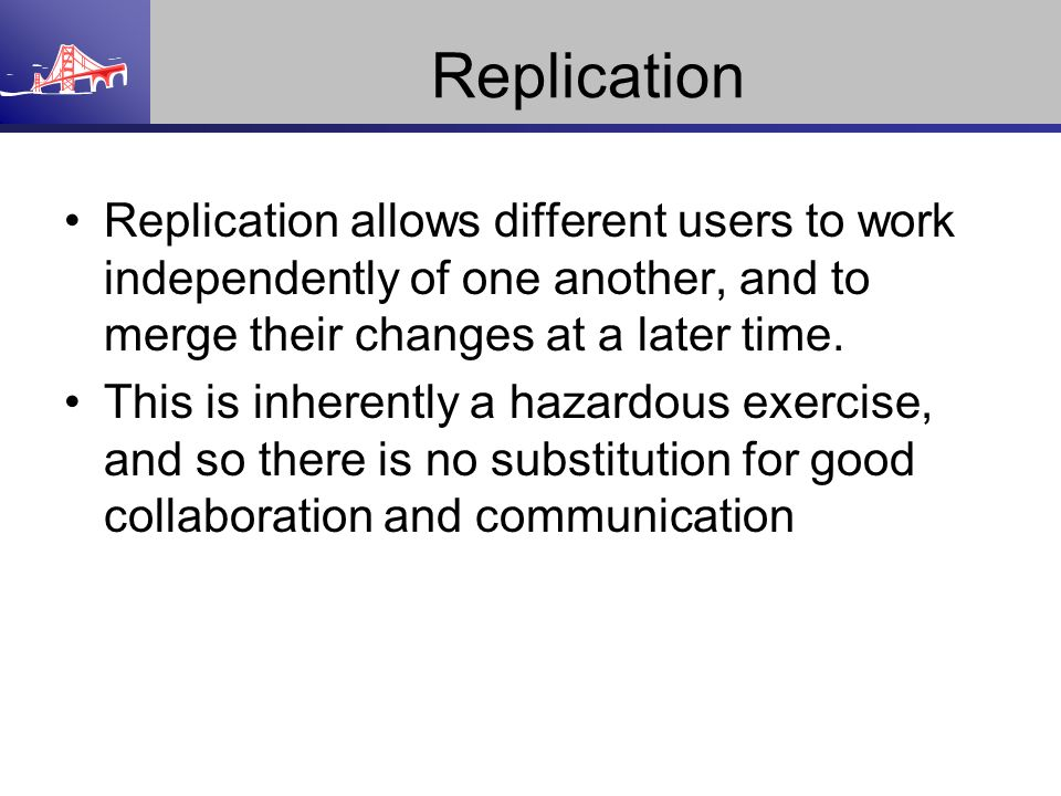 Replication Replication allows different users to work independently of one another, and to merge their changes at a later time.
