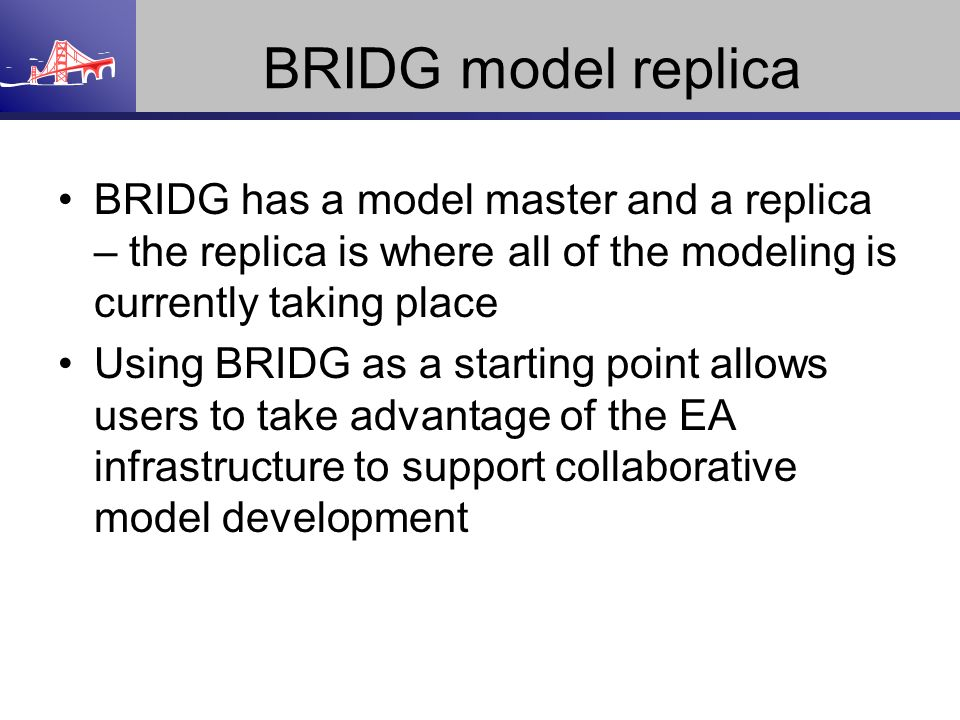 BRIDG model replica BRIDG has a model master and a replica – the replica is where all of the modeling is currently taking place.