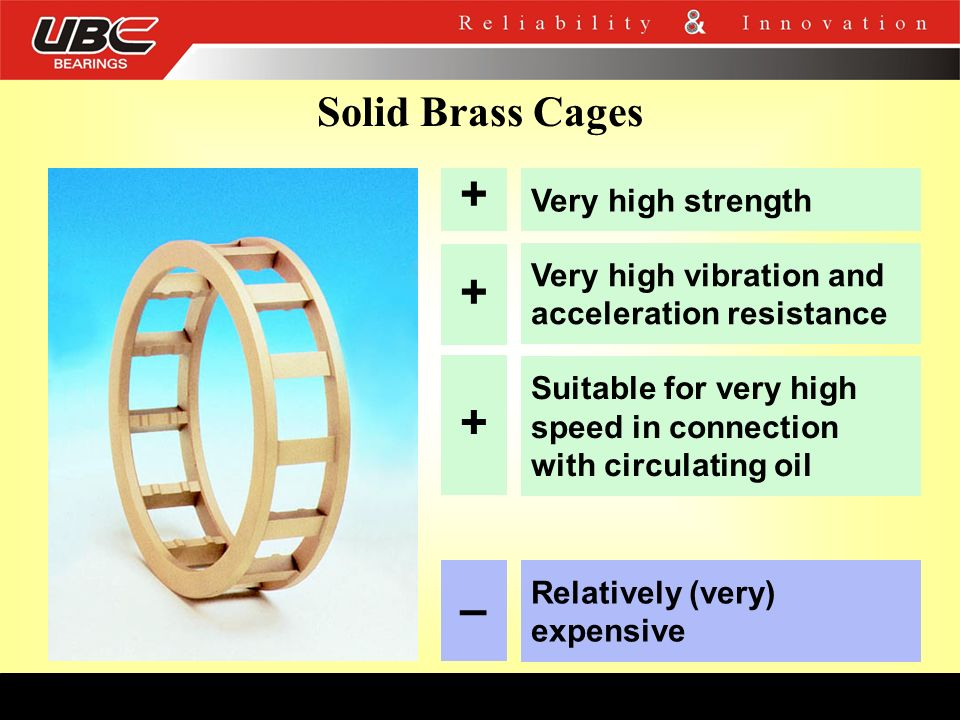 + + + – Solid Brass Cages Very high strength