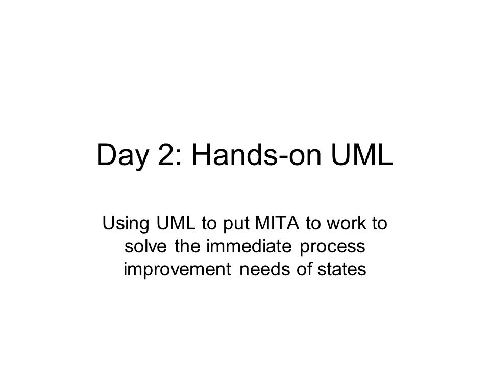 Day 2: Hands-on UML Using UML to put MITA to work to solve the immediate process improvement needs of states.