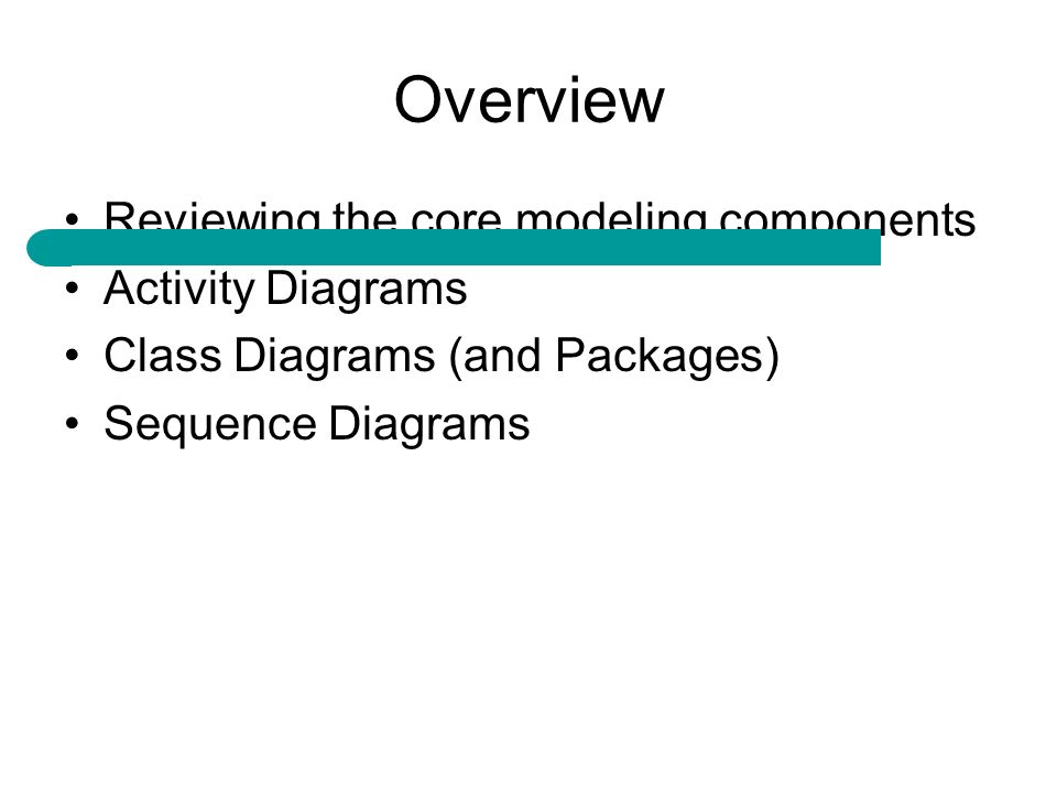 Overview Reviewing the core modeling components Activity Diagrams