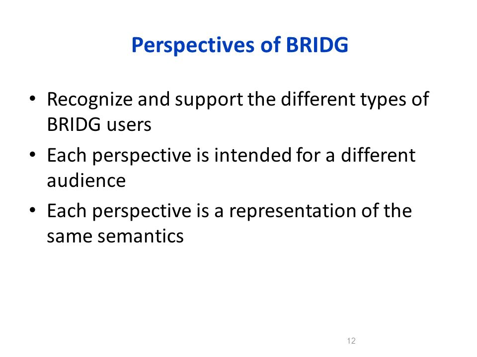 Perspectives of BRIDG Recognize and support the different types of BRIDG users. Each perspective is intended for a different audience.