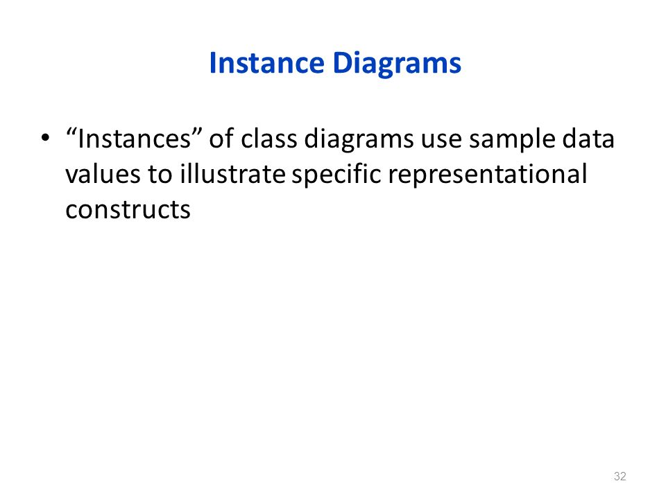 Instance Diagrams Instances of class diagrams use sample data values to illustrate specific representational constructs.
