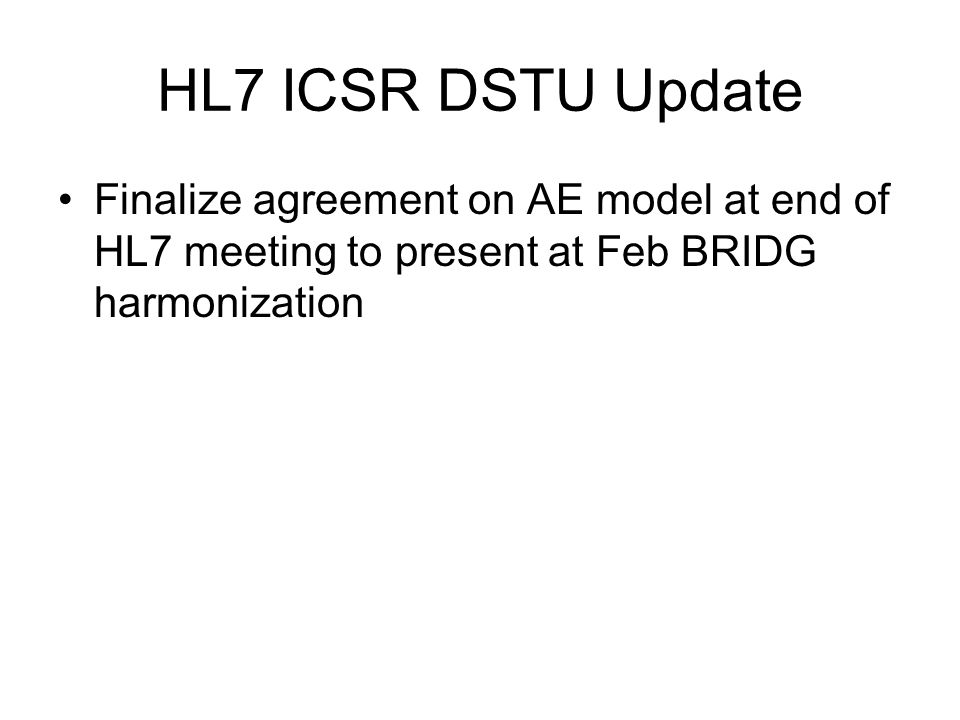 HL7 ICSR DSTU Update Finalize agreement on AE model at end of HL7 meeting to present at Feb BRIDG harmonization.