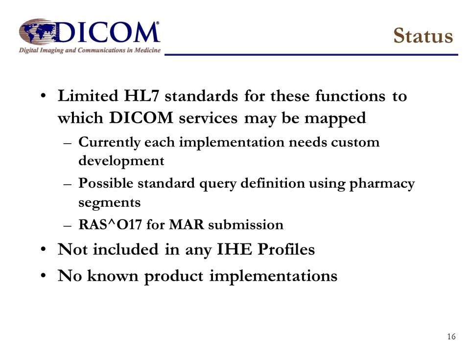 Status Limited HL7 standards for these functions to which DICOM services may be mapped. Currently each implementation needs custom development.