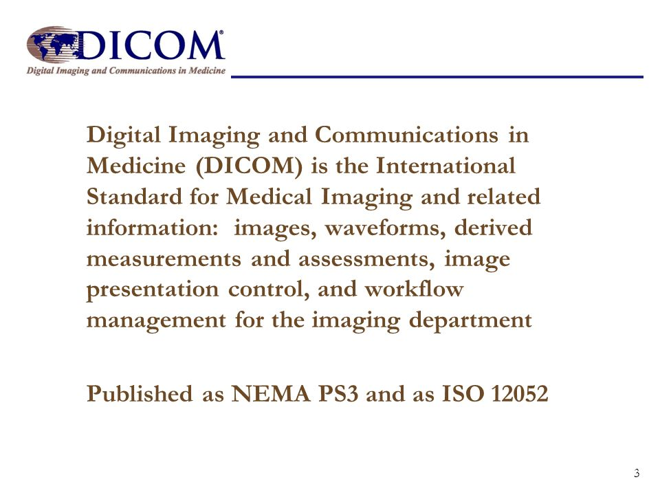 Digital Imaging and Communications in Medicine (DICOM) is the International Standard for Medical Imaging and related information: images, waveforms, derived measurements and assessments, image presentation control, and workflow management for the imaging department