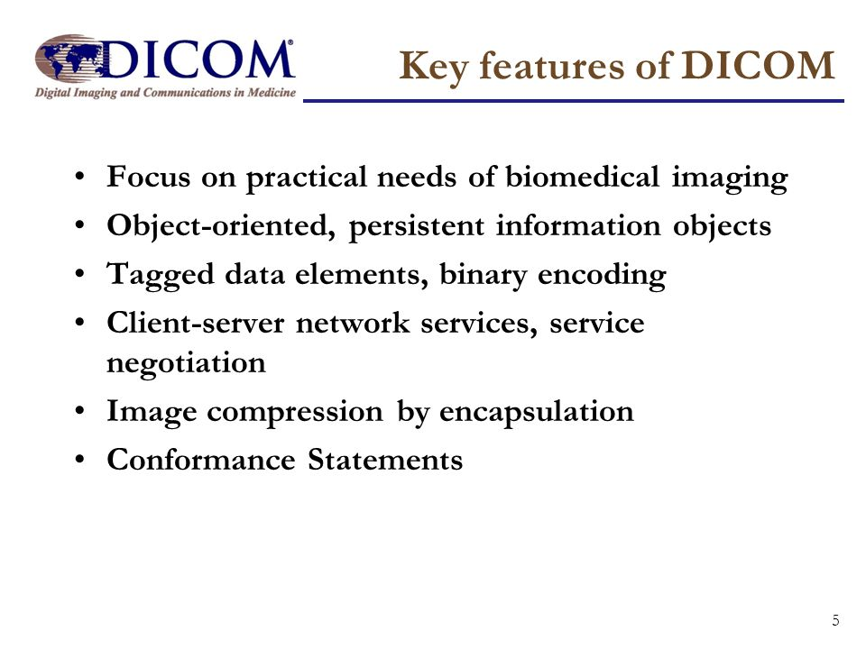 Key features of DICOM Focus on practical needs of biomedical imaging