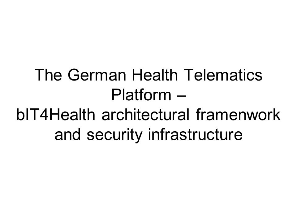 The German Health Telematics Platform – bIT4Health architectural framenwork and security infrastructure