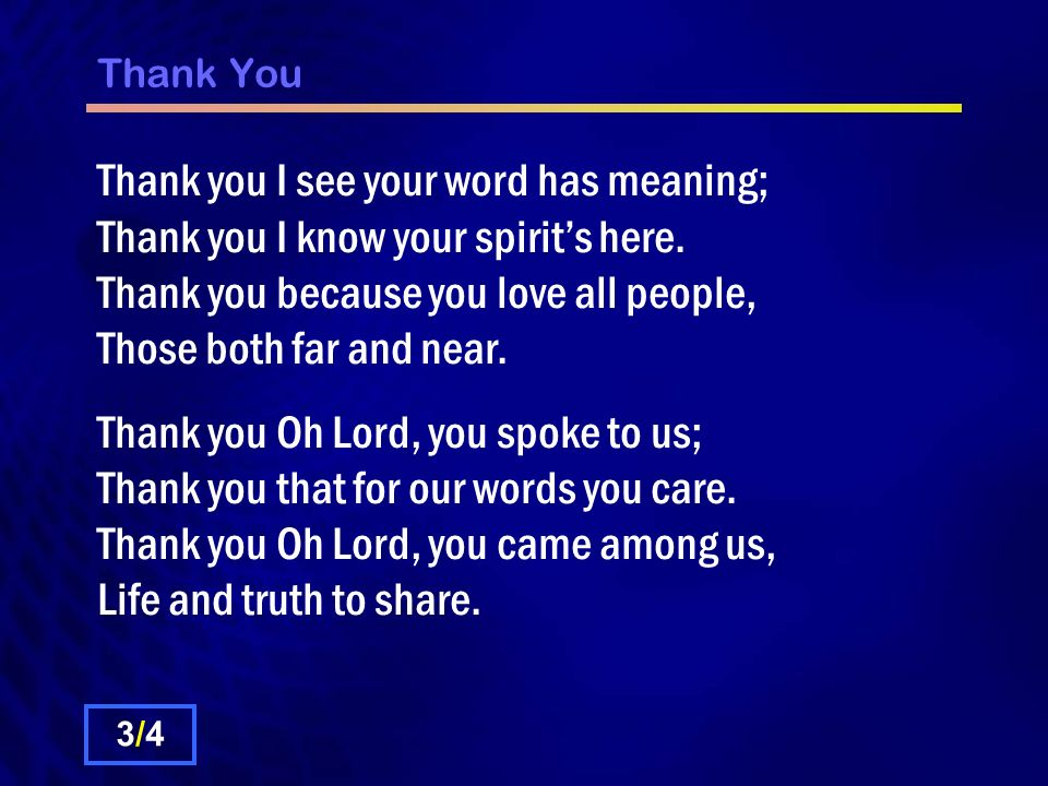 Thank You Thank you I see your word has meaning; Thank you I know your spirit's here. Thank you because you love all people, Those both far and near.