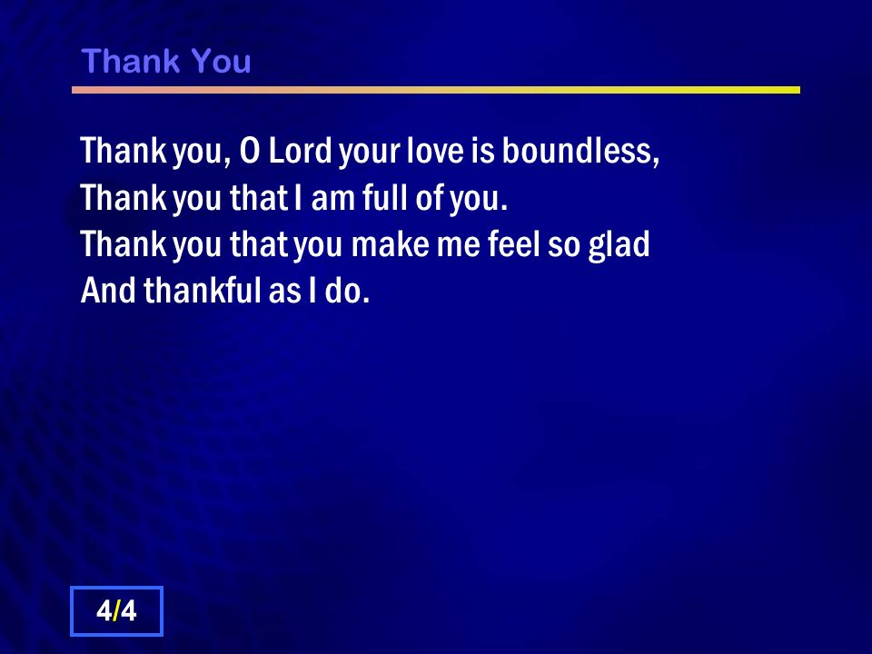 Thank You Thank you, O Lord your love is boundless, Thank you that I am full of you. Thank you that you make me feel so glad And thankful as I do.