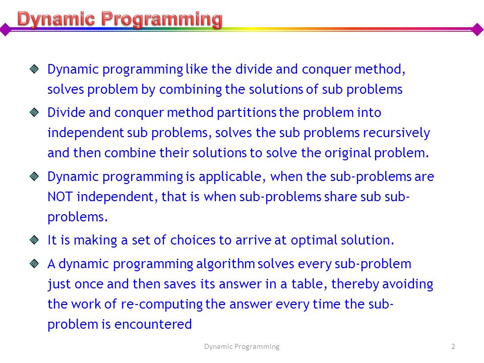 Dynamic Programming Dynamic programming like the divide and conquer method, solves problem by combining the solutions of sub problems.