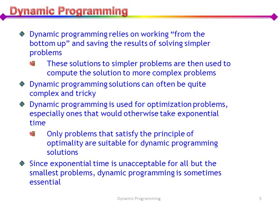 Dynamic Programming Dynamic programming relies on working from the bottom up and saving the results of solving simpler problems.