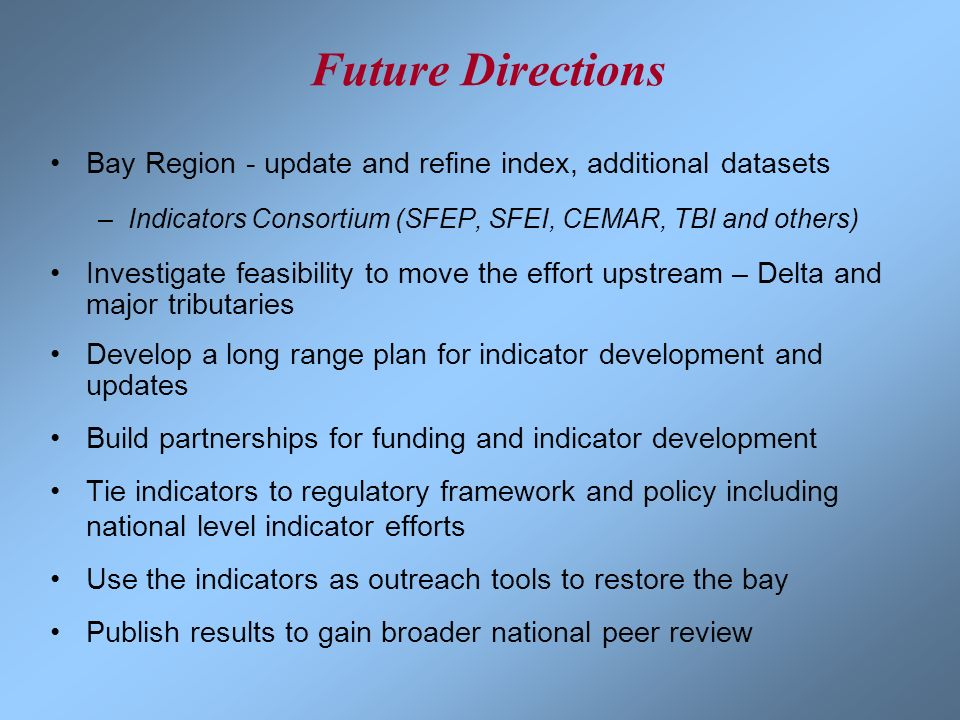 Future DirectionsBay Region - update and refine index, additional datasets. Indicators Consortium (SFEP, SFEI, CEMAR, TBI and others)