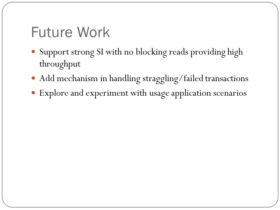 Future Work Support strong SI with no blocking reads providing high throughput. Add mechanism in handling straggling/failed transactions.