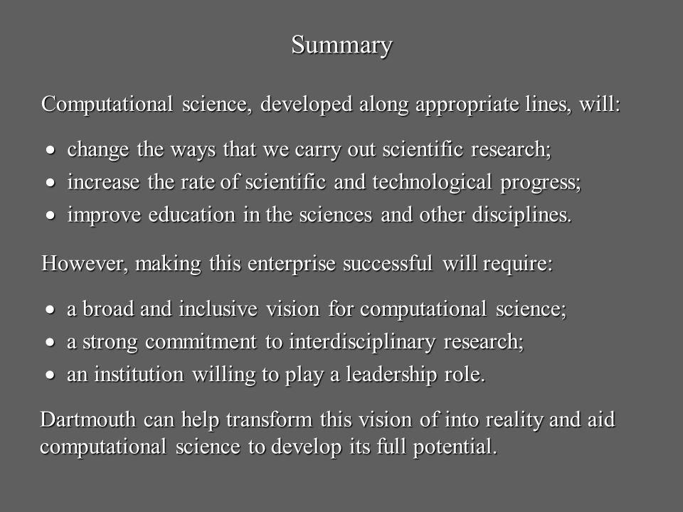 Summary Computational science, developed along appropriate lines, will: change the ways that we carry out scientific research;