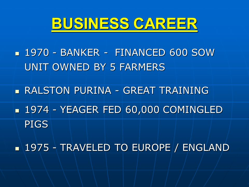 BUSINESS CAREER 1970 - BANKER - FINANCED 600 SOW UNIT OWNED BY 5 FARMERS. RALSTON PURINA - GREAT TRAINING.