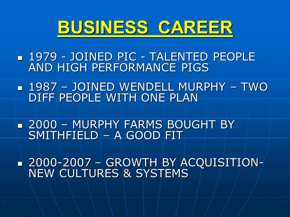 BUSINESS CAREER 1979 - JOINED PIC - TALENTED PEOPLE AND HIGH PERFORMANCE PIGS. 1987 – JOINED WENDELL MURPHY – TWO DIFF PEOPLE WITH ONE PLAN.