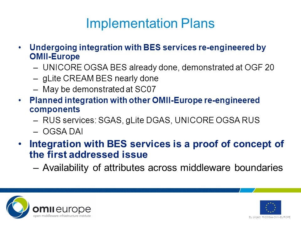 Implementation PlansUndergoing integration with BES services re-engineered by OMII-Europe. UNICORE OGSA BES already done, demonstrated at OGF 20.