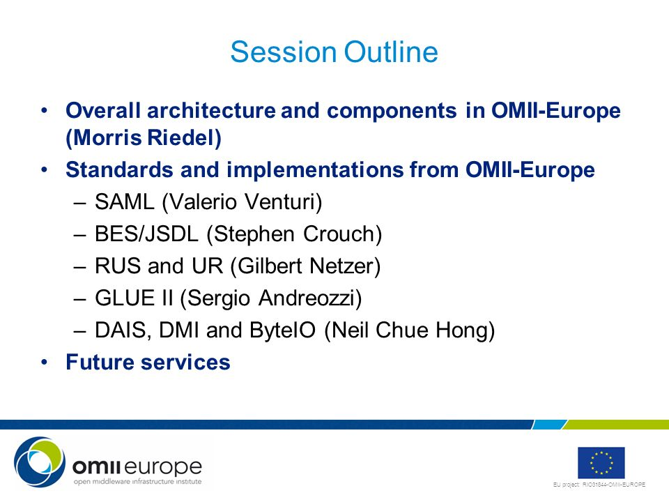 Session OutlineOverall architecture and components in OMII-Europe (Morris Riedel) Standards and implementations from OMII-Europe.