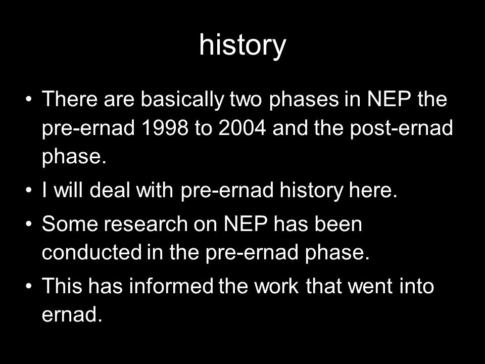 history There are basically two phases in NEP the pre-ernad 1998 to 2004 and the post-ernad phase.