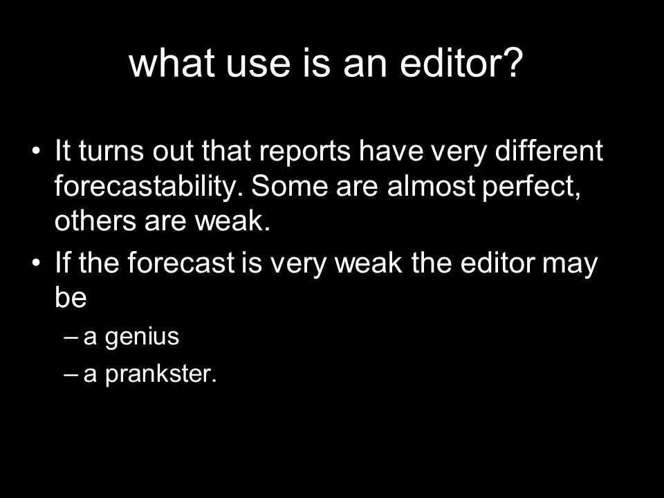 what use is an editor It turns out that reports have very different forecastability. Some are almost perfect, others are weak.