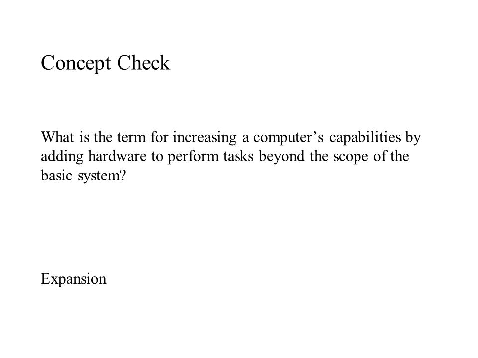 Concept Check What is the term for increasing a computer's capabilities by adding hardware to perform tasks beyond the scope of the basic system
