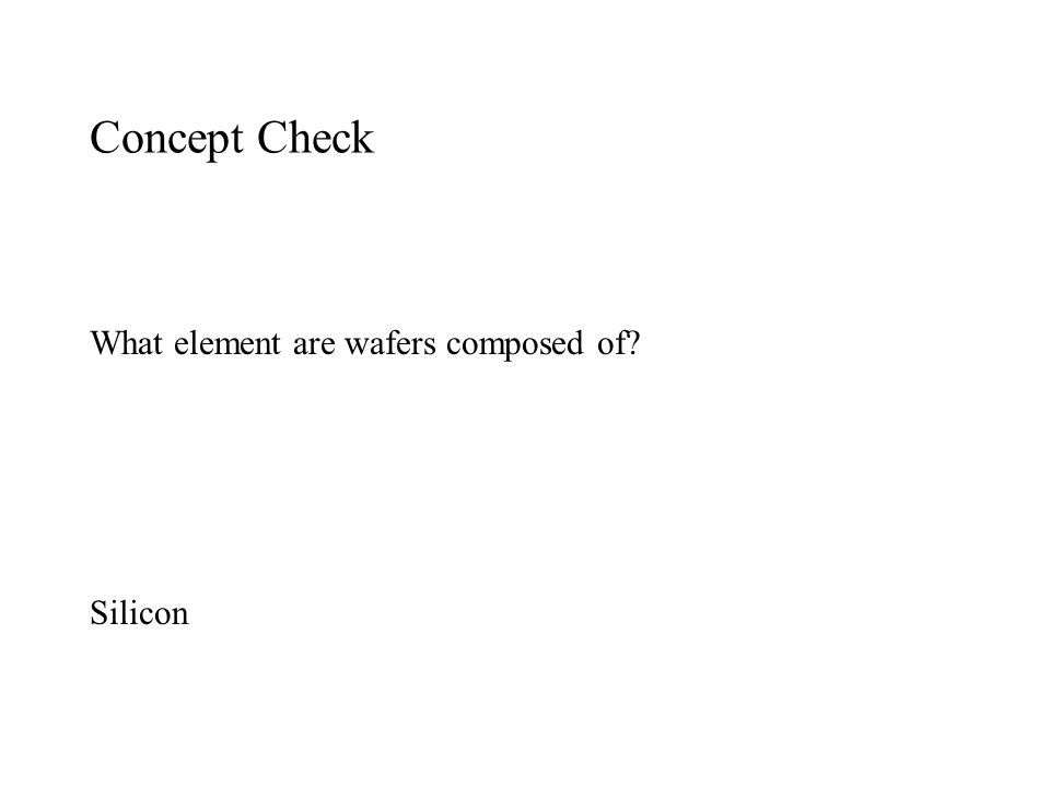 Concept Check What element are wafers composed of Silicon