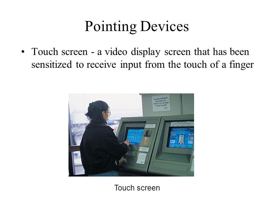 Pointing Devices Touch screen - a video display screen that has been sensitized to receive input from the touch of a finger.