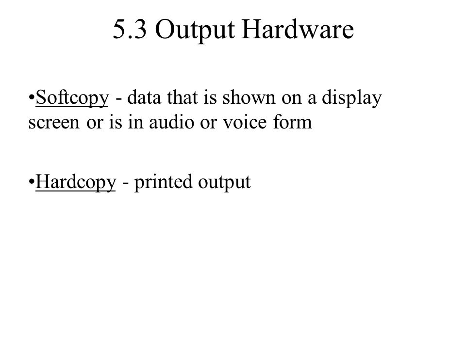 5.3 Output Hardware Softcopy - data that is shown on a display screen or is in audio or voice form.