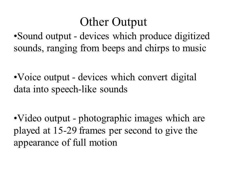 Other Output Sound output - devices which produce digitized sounds, ranging from beeps and chirps to music.