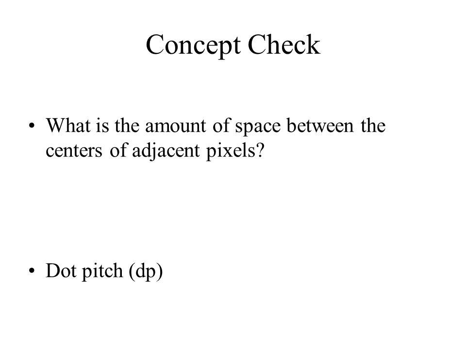 Concept Check What is the amount of space between the centers of adjacent pixels Dot pitch (dp)