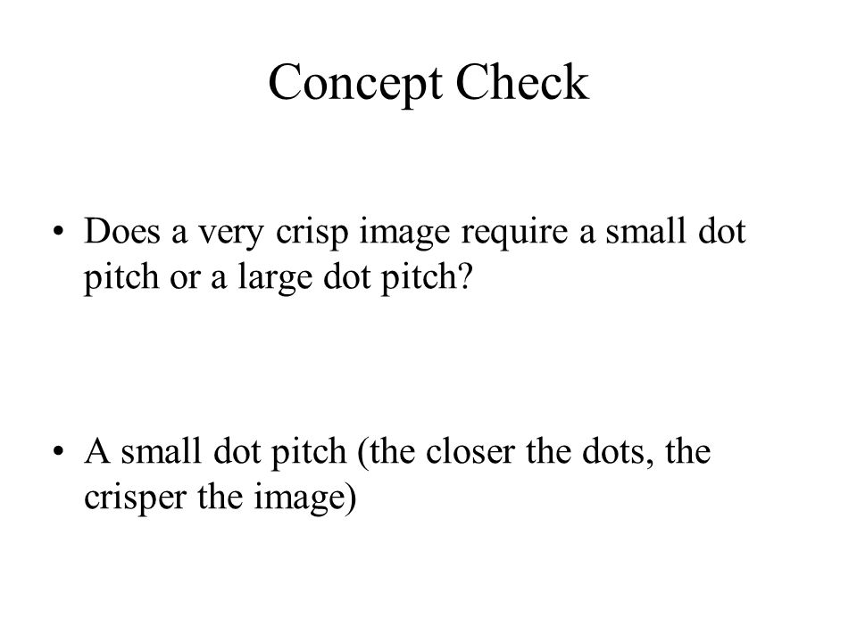 Concept Check Does a very crisp image require a small dot pitch or a large dot pitch.