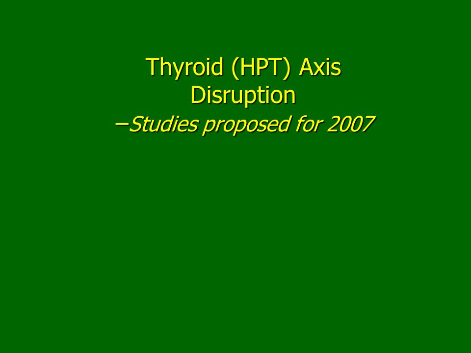 Thyroid (HPT) Axis Disruption –Studies proposed for 2007