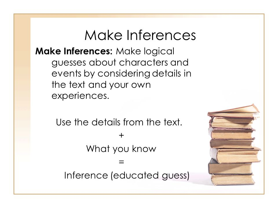 Make Inferences Make Inferences: Make logical guesses about characters and events by considering details in the text and your own experiences.