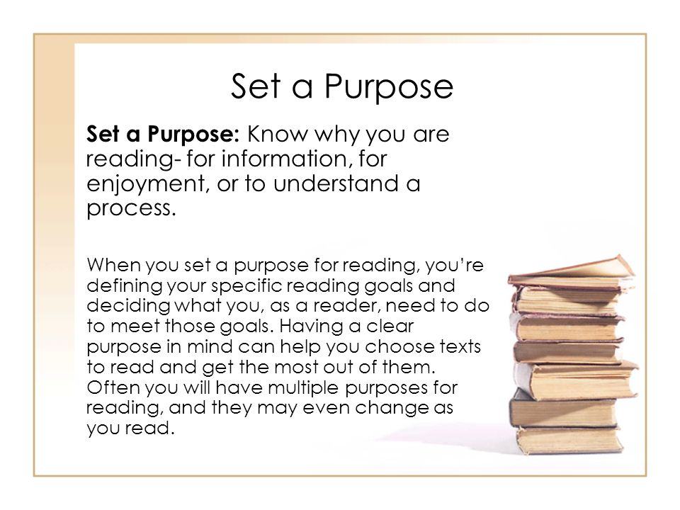 Set a Purpose Set a Purpose: Know why you are reading- for information, for enjoyment, or to understand a process.
