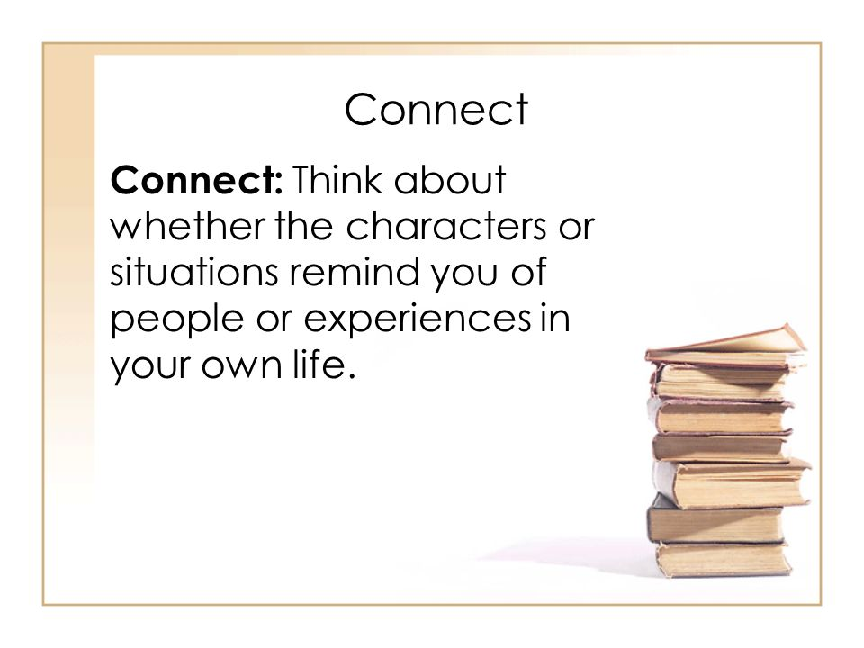Connect Connect: Think about whether the characters or situations remind you of people or experiences in your own life.