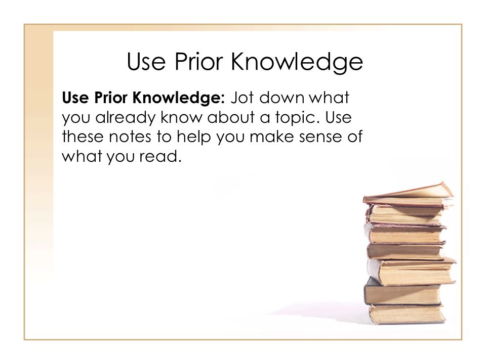 Use Prior Knowledge Use Prior Knowledge: Jot down what you already know about a topic.