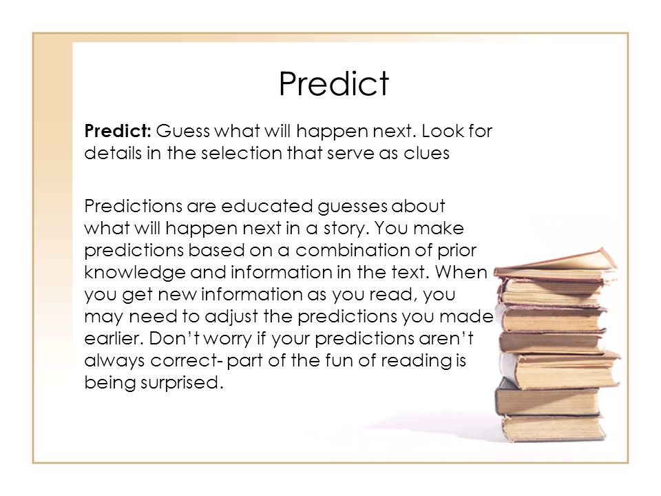 Predict Predict: Guess what will happen next. Look for details in the selection that serve as clues.