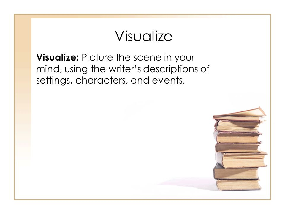 Visualize Visualize: Picture the scene in your mind, using the writer's descriptions of settings, characters, and events.