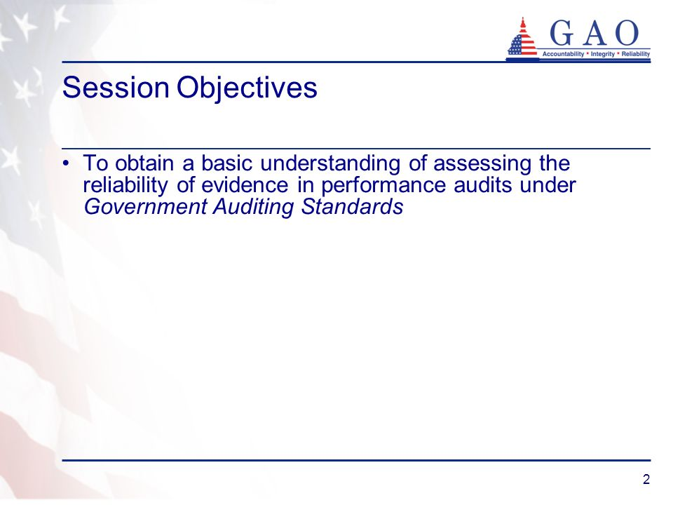 Session ObjectivesTo obtain a basic understanding of assessing the reliability of evidence in performance audits under Government Auditing Standards.