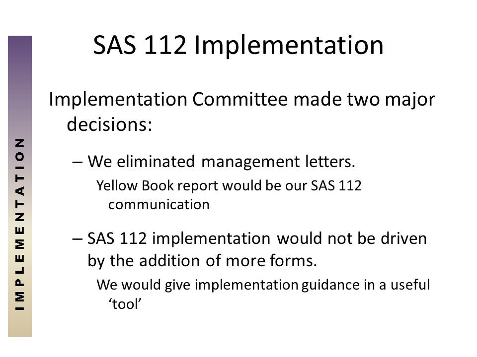 SAS 112 Implementation I M P L E M E N T A T I O N. Implementation Committee made two major decisions: