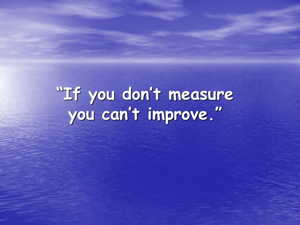 If you don't measure you can't improve.