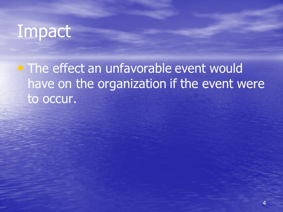 Impact The effect an unfavorable event would have on the organization if the event were to occur.