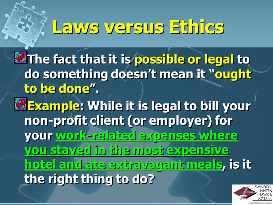 Laws versus Ethics The fact that it is possible or legal to do something doesn't mean it ought to be done .