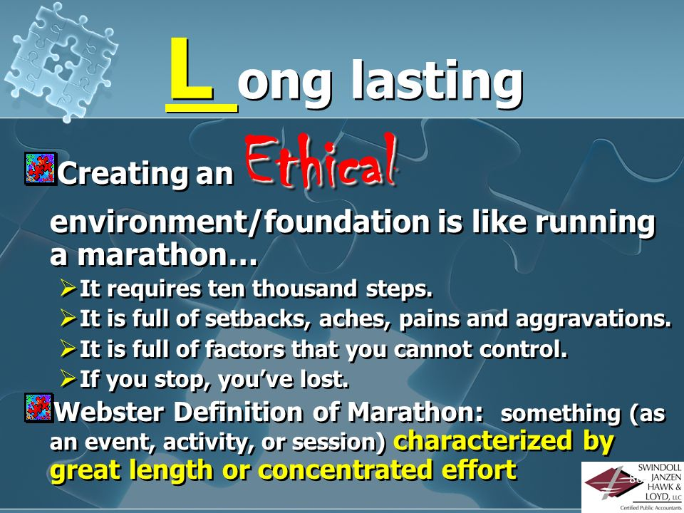 L ong lasting Creating an Ethical environment/foundation is like running a marathon… It requires ten thousand steps.